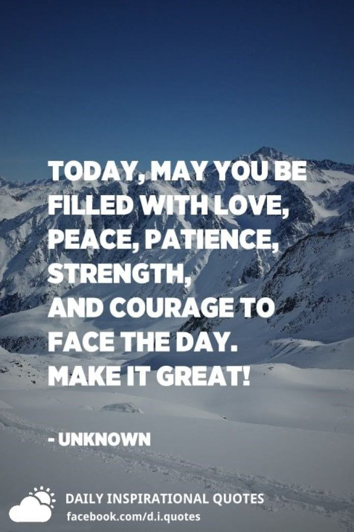 Today, may you be filled with love, peace, patience, strength, and courage to face the day. Make it GREAT! - Unknown
