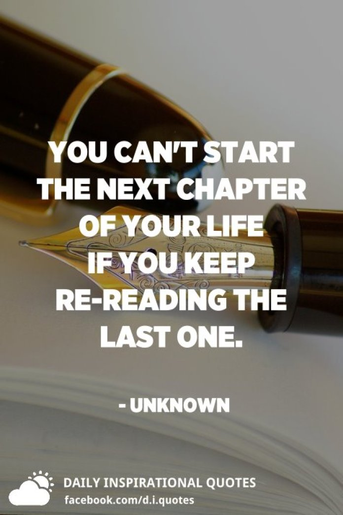 You can't start the next chapter of your life if you keep re-reading the last one. - Unknown