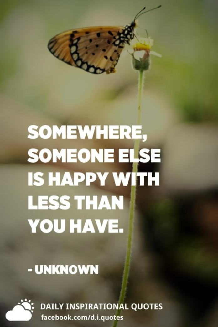 Somewhere, someone else is happy with less than you have. - Unknown