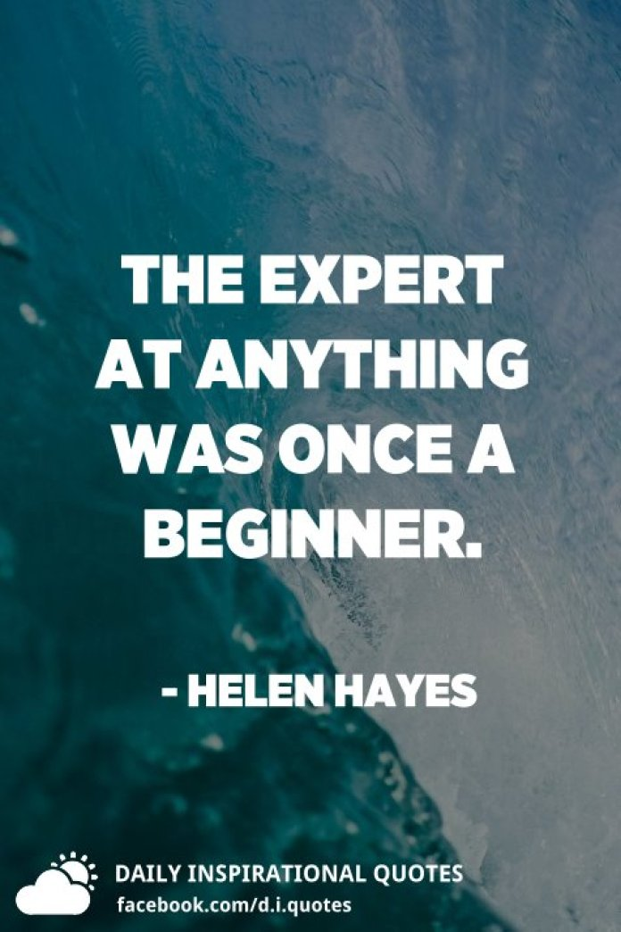 The expert at anything was once a beginner. - Helen Hayes