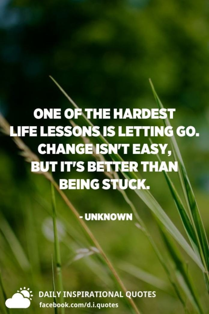 One of the hardest life lessons is letting go. Change isn't easy, but it's better than being stuck. - Unknown