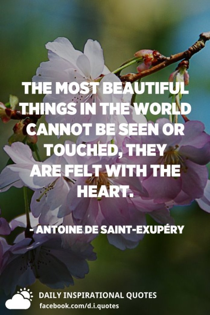 The most beautiful things in the world cannot be seen or touched, they are felt with the heart. - Antoine de Saint-Exupéry