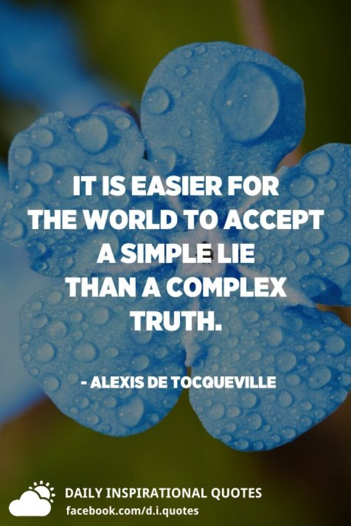 It is easier for the world to accept a simple lie than a complex truth. - Alexis de Tocqueville