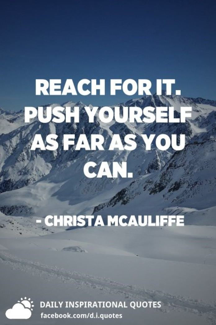 Reach for it. Push yourself as far as you can. - Christa McAuliffe