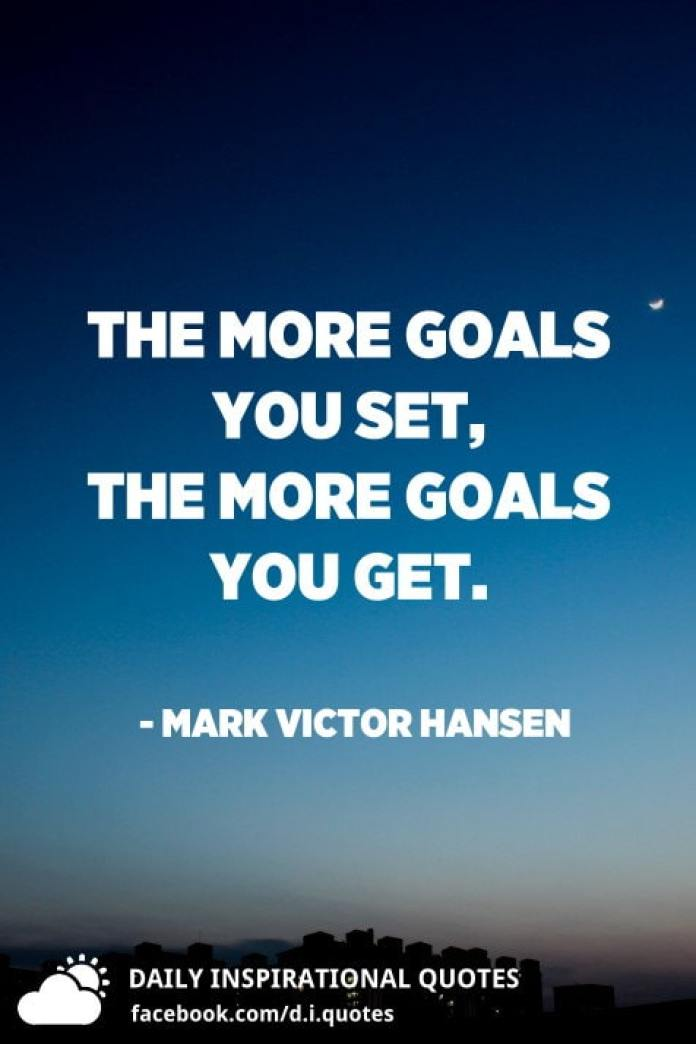 The more goals you set, the more goals you get. - Mark Victor Hansen