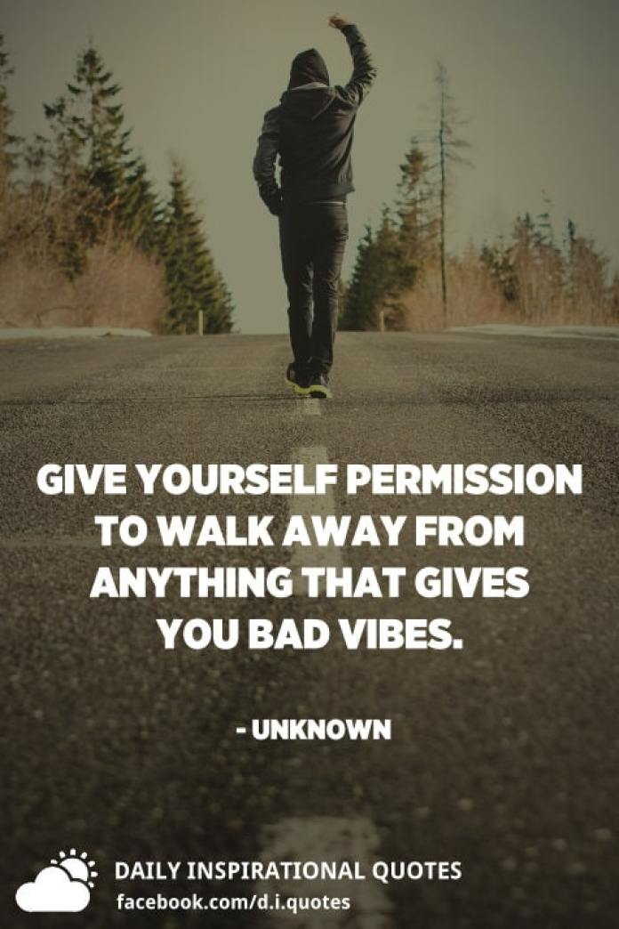 Give yourself permission to walk away from anything that gives you bad vibes. - Unknown