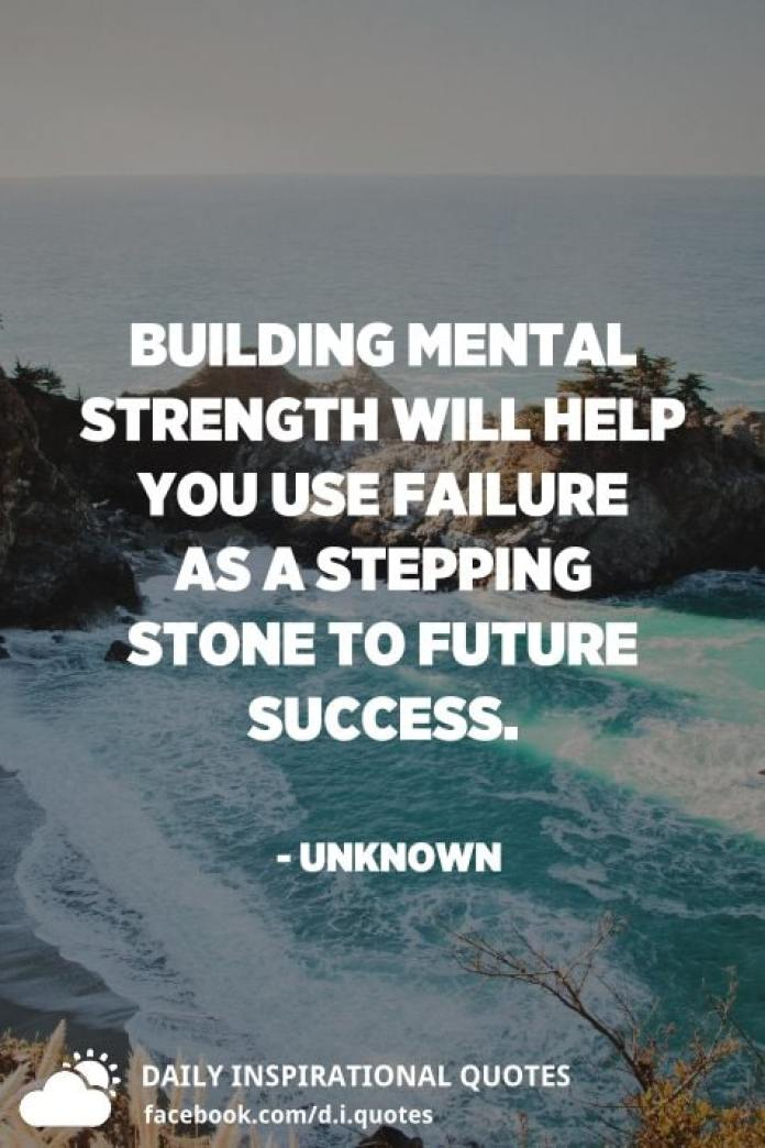 Building mental strength will help you use failure as a stepping stone to future success. - Unknown