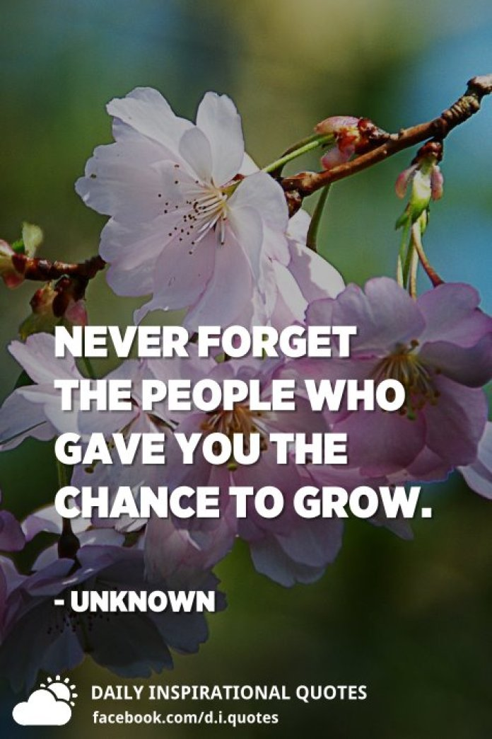 Never forget the people who gave you the chance to grow. - Unknown