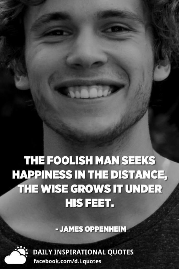 The foolish man seeks happiness in the distance, the wise grows it under his feet. - James Oppenheim