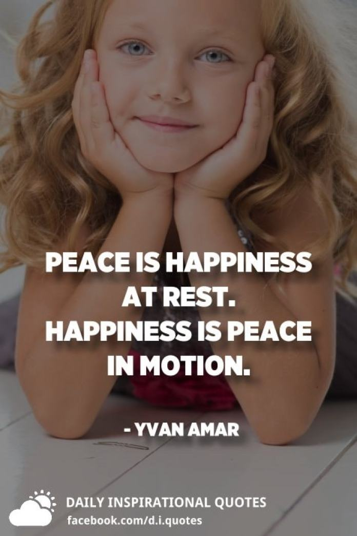 Peace is happiness at rest. Happiness is peace in motion. - Yvan Amar