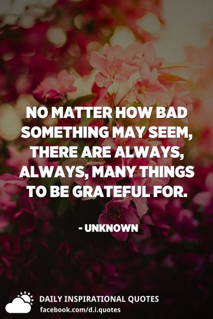 No matter how bad something may seem, there are always, always, many things to be grateful for. - Unknown