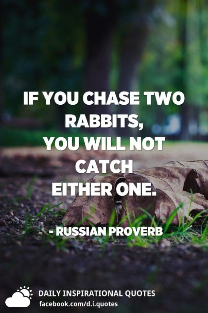 If you chase two rabbits, you will not catch either one. - Russian Proverb