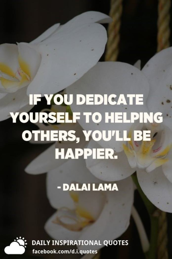 If you dedicate yourself to helping others, you'll be happier. - Dalai Lama