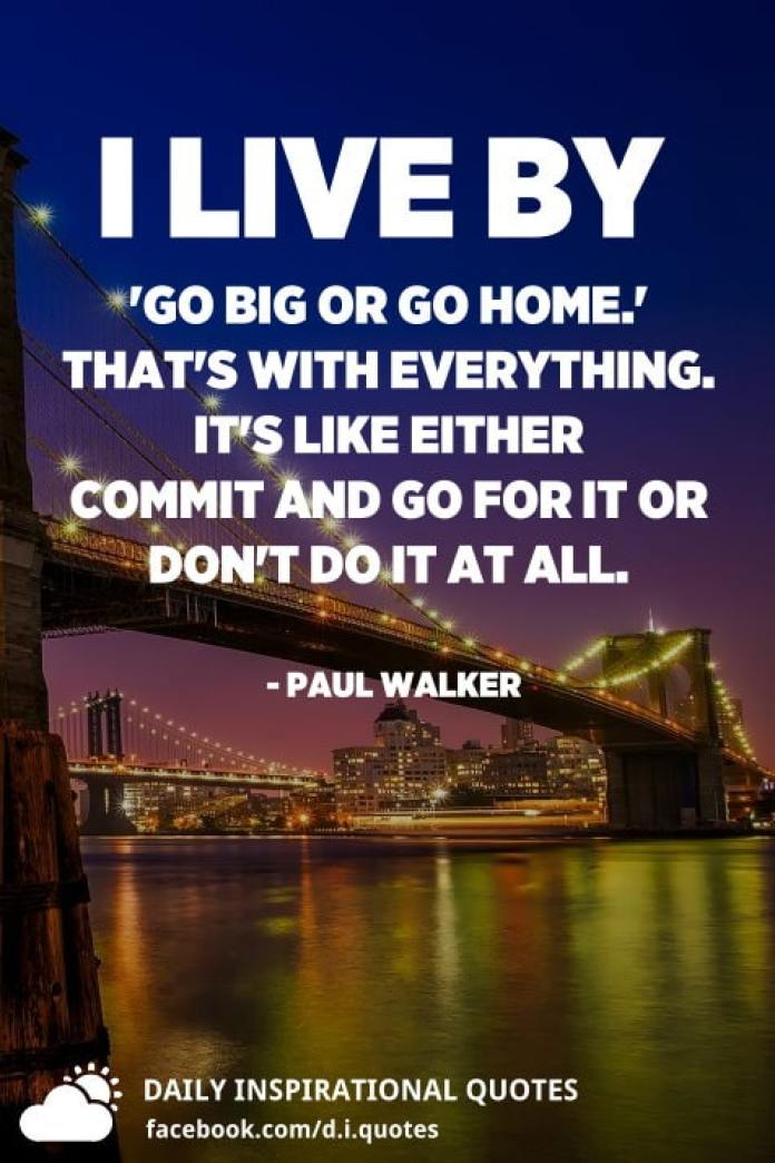 I live by 'Go big or go home.' That's with everything. It's like either commit and go for it or don't do it at all. - Paul Walker