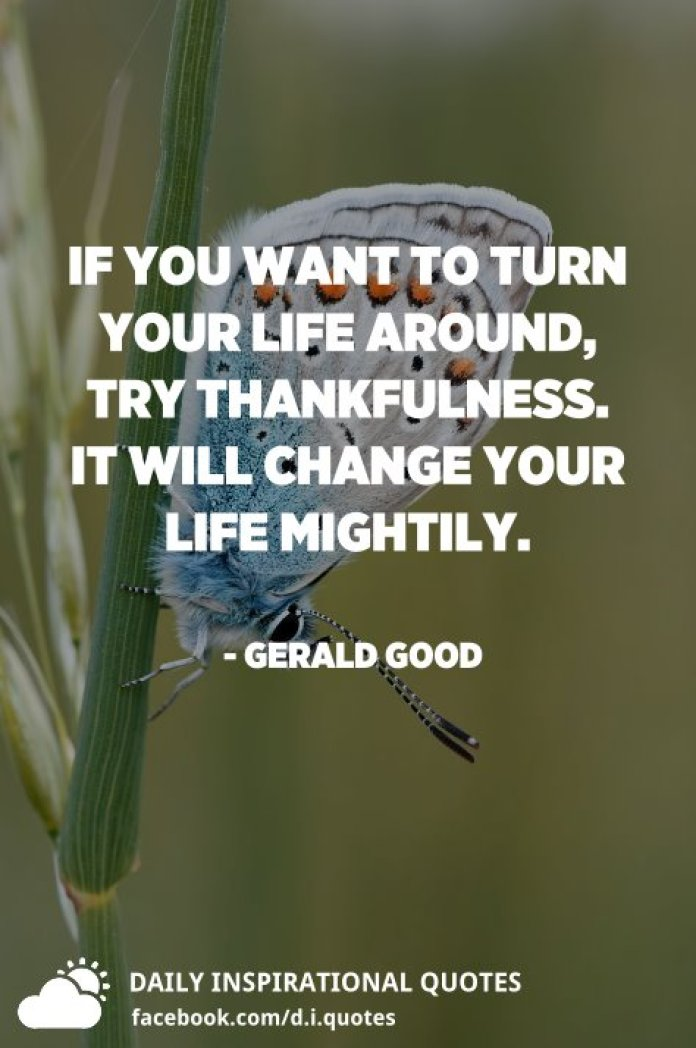If you want to turn your life around, try thankfulness. It will change your life mightily. - Gerald Good