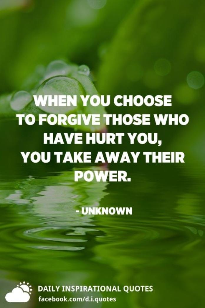 When you choose to forgive those who have hurt you, you take away their power. - Unknown