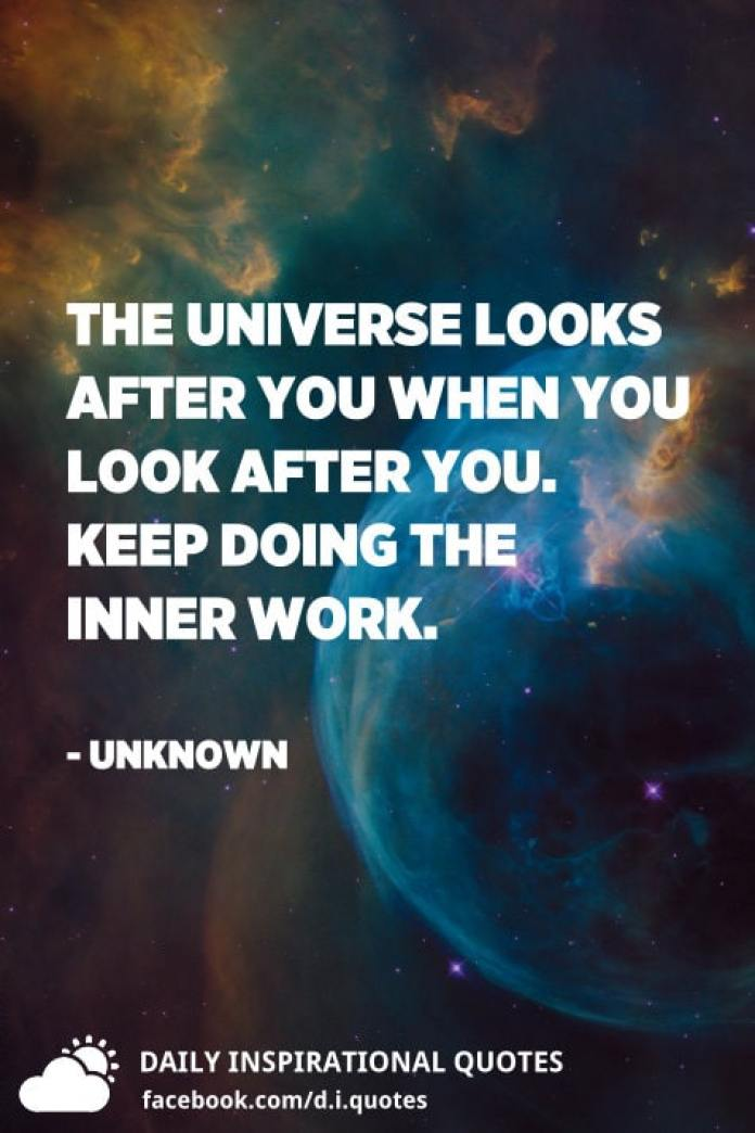 The universe looks after you when you look after you. Keep doing the inner work. - Unknown