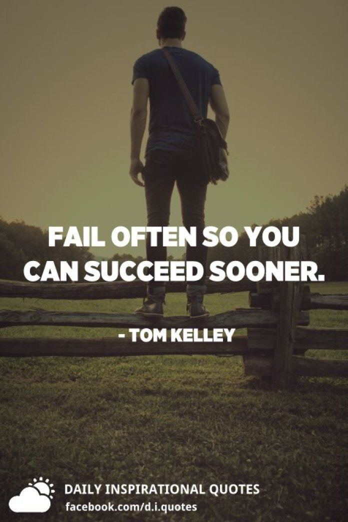 Fail often so you can succeed sooner. - Tom Kelley