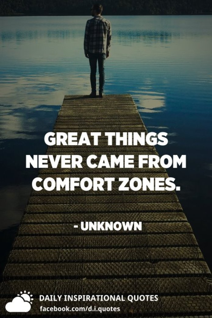 Great things never came from comfort zones. - Unknown