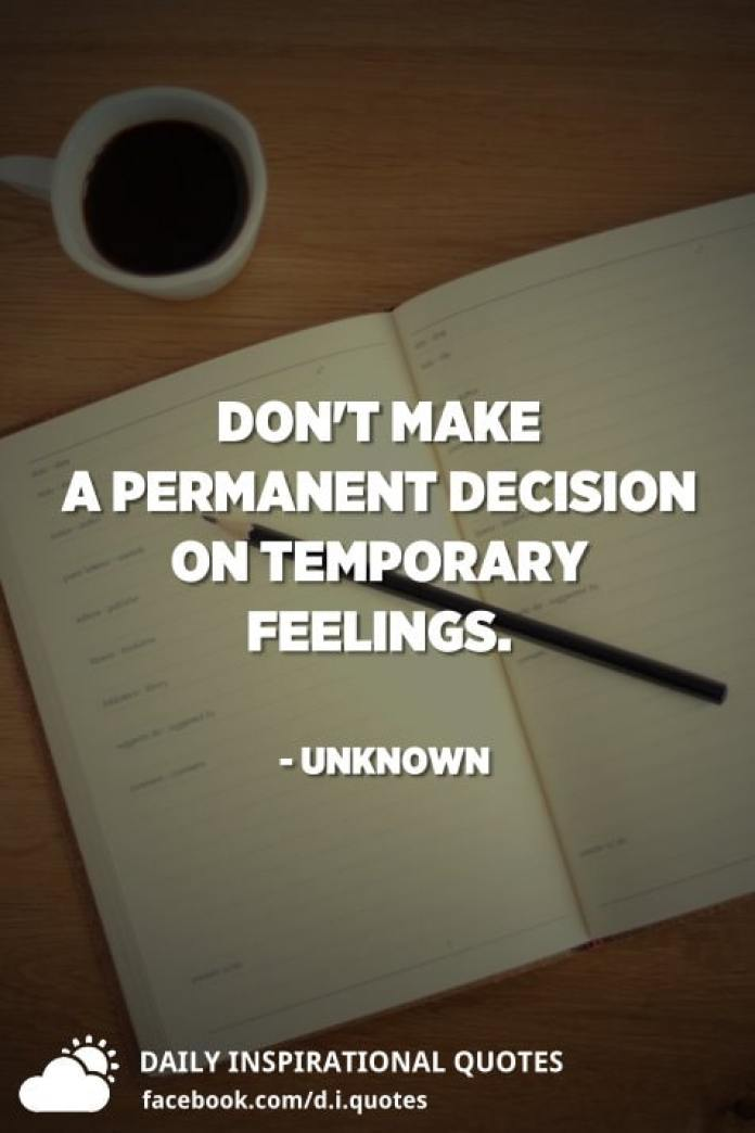 Don't make a permanent decision on temporary feelings. - Unknown