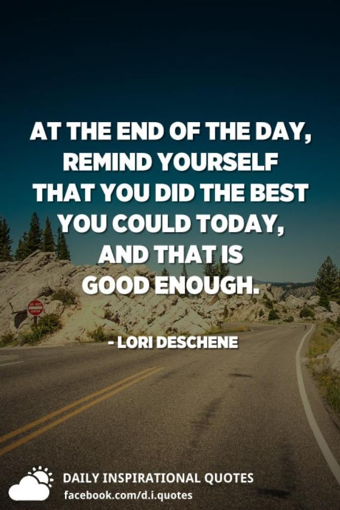 At the end of the day, remind yourself that you did the best you could today, and that is good enough. - Lori Deschene