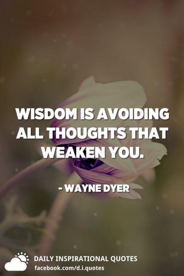 Wisdom is avoiding all thoughts that weaken you. - Wayne Dyer