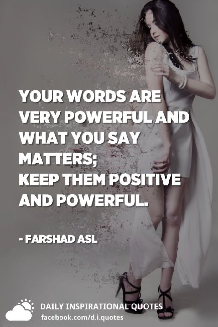 Your words are very powerful and what you say matters; keep them positive and powerful. - Farshad Asl
