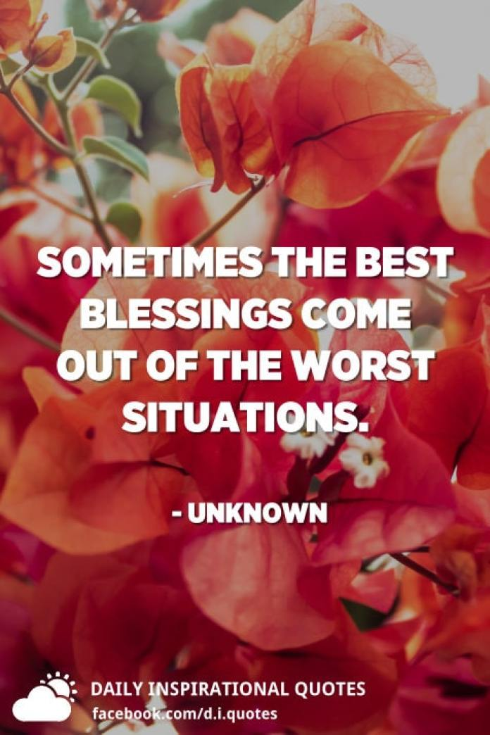 Sometimes the best blessings come out of the worst situations. - Unknown