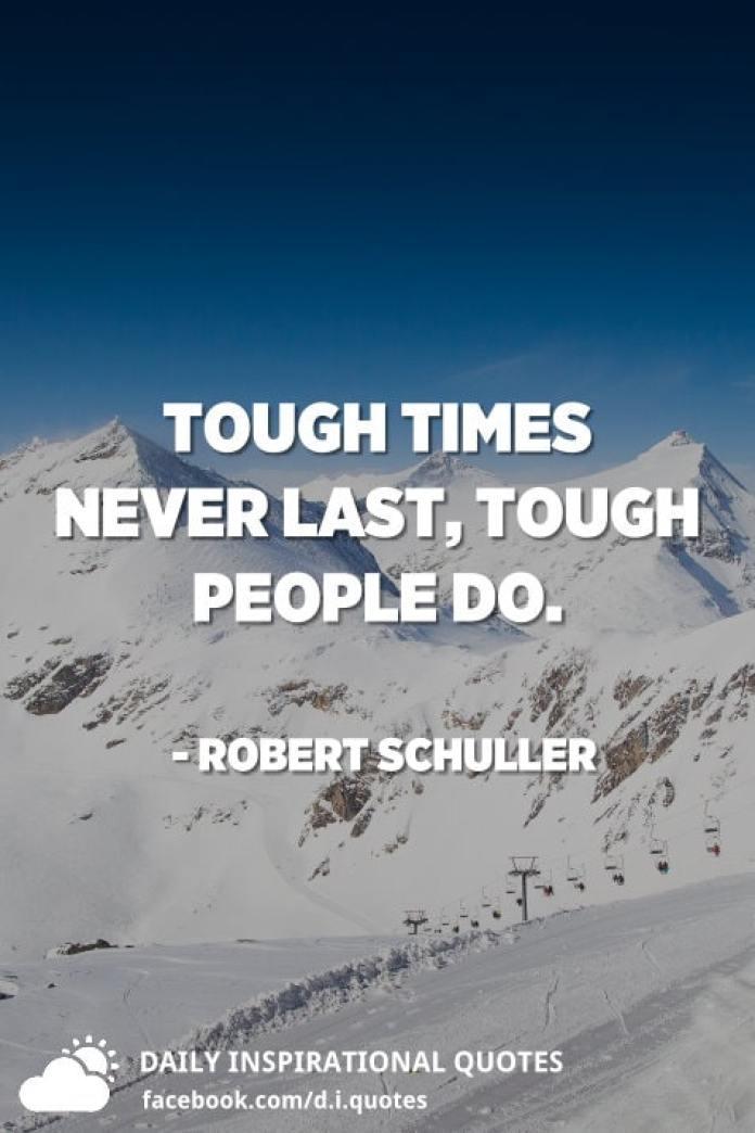 Tough times never last, tough people do. - Robert Schuller