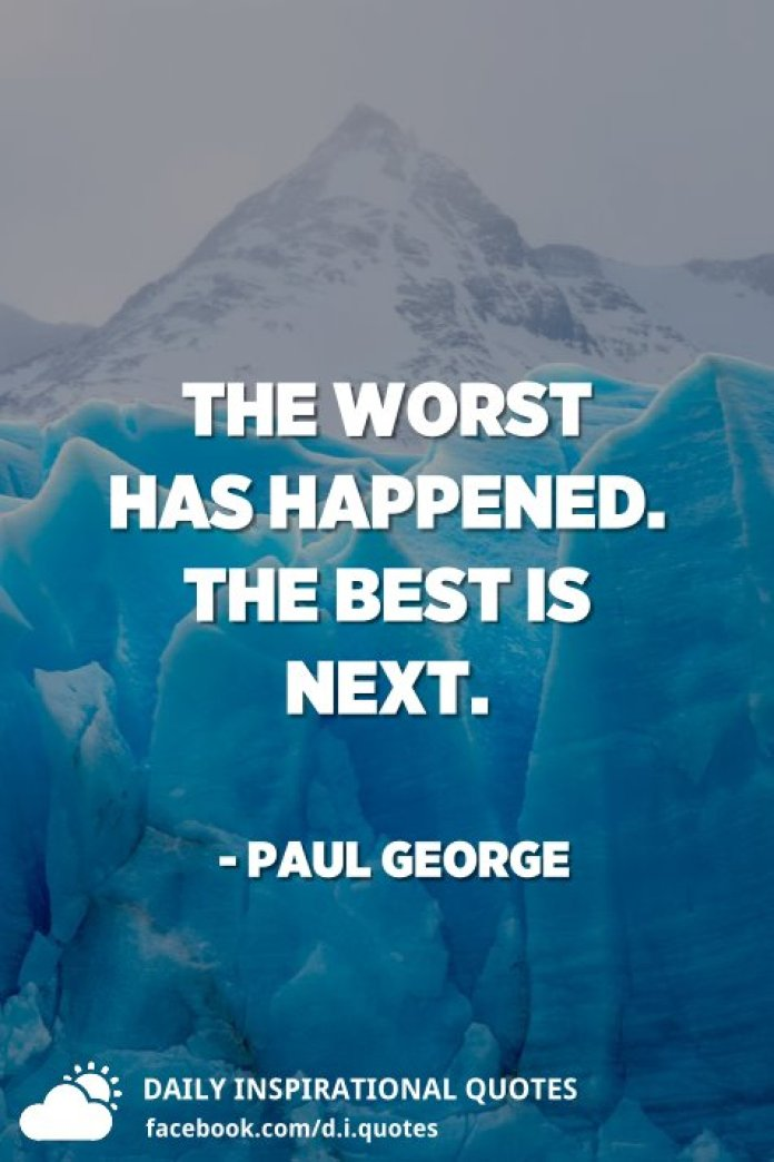 The worst has happened. The best is next. - Paul George