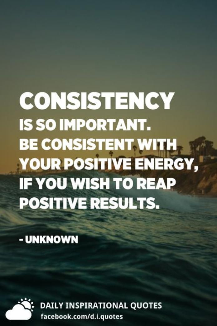 Consistency is so important. Be consistent with your positive energy, if you wish to reap positive results. - Unknown
