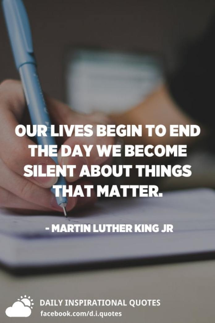 Our lives begin to end the day we become silent about things that matter. - Martin Luther King Jr