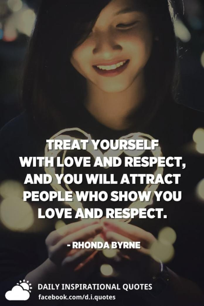 Treat yourself with love and respect, and you will attract people who show you love and respect. - Rhonda Byrne