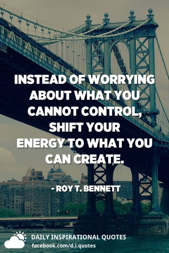 Instead of worrying about what you cannot control, shift your energy to what you can create. - Roy T. Bennett