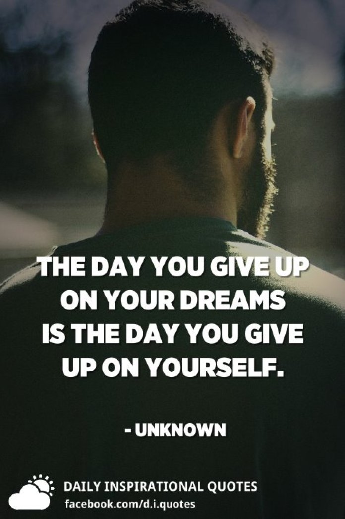 The day you give up on your dreams is the day you give up on yourself. - Unknown