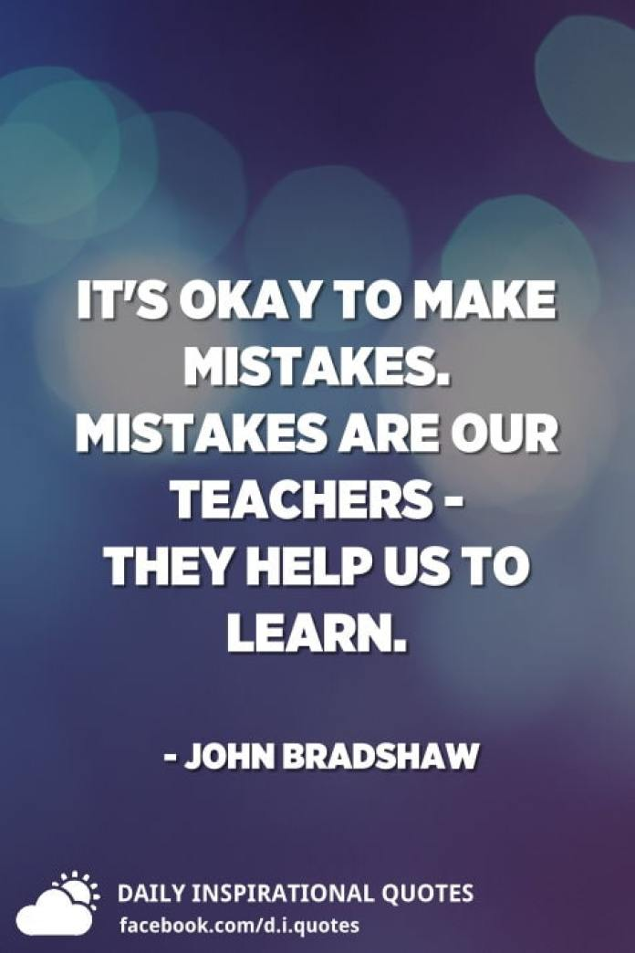 It's okay to make mistakes. Mistakes are our teachers - they help us to learn. - John Bradshaw