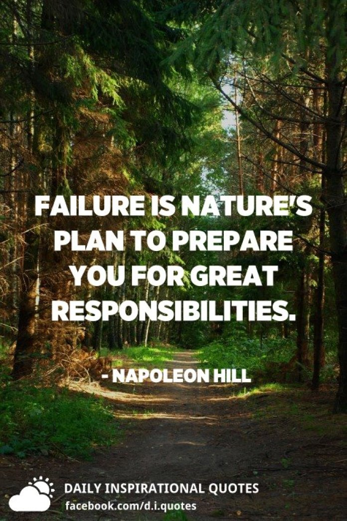 Failure is nature's plan to prepare you for great responsibilities. - Napoleon Hill