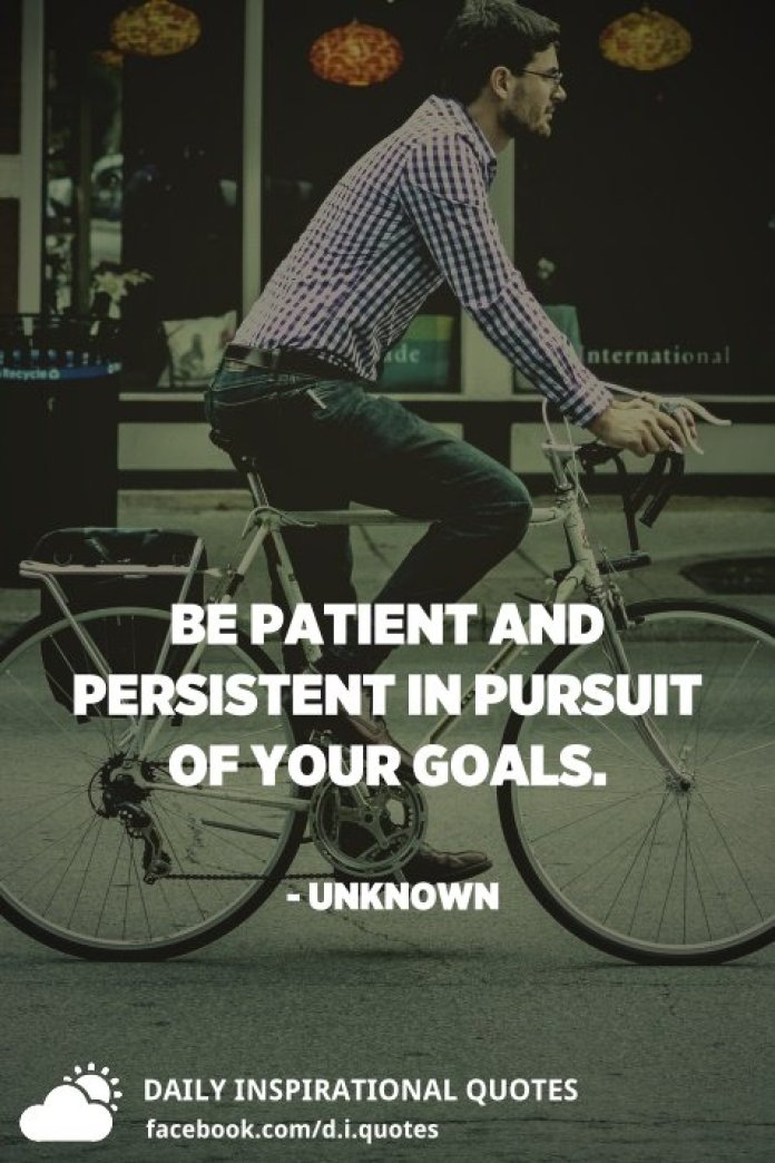 Be patient and persistent in pursuit of your goals. - Unknown