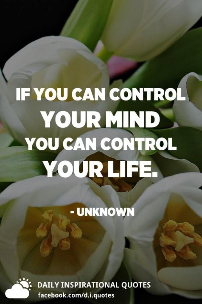 If you can control your mind you can control your life. - Unknown