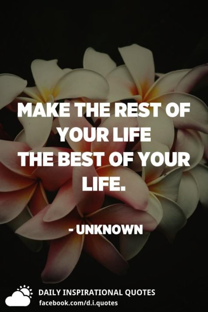 Make the rest of your life the best of your life. - Unknown