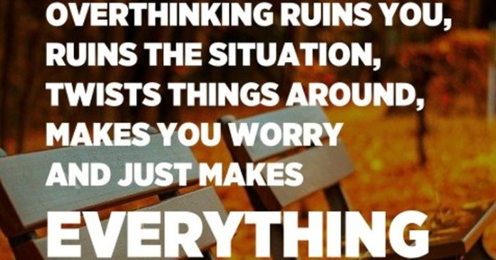 Overthinking ruins you, ruins the situation, twists things around, makes you worry and just makes everything much worse than it actually is. – Unknown