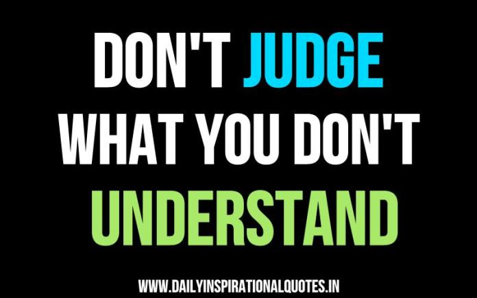 Don't judge what you don't understand. ~ Anonymous