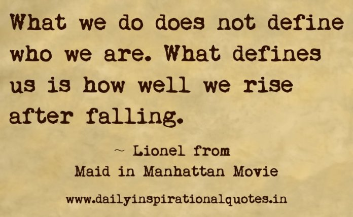 What we do does not define who we are. What defines us is how well we rise after falling. ~ Lionel from Maid in Manhattan Movie