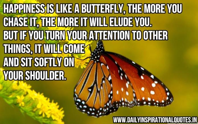 Happiness is like a butterfly, the more you chase it, the more it will elude you. but if you turn your attention to other things, it will come and sit softly on your shoulder. ~ Anonymous