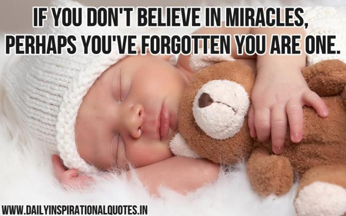 If you don't believe in miracles, perhaps you've forgotten you are one. ~ Anonymous