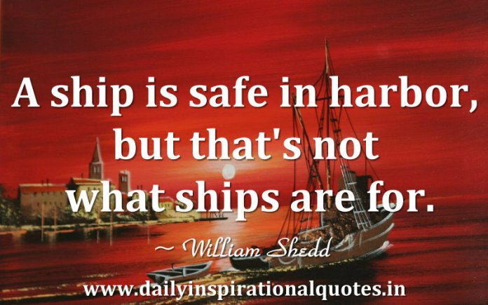 A ship is safe in harbor, but that's not what ships are for. ~ William Shedd