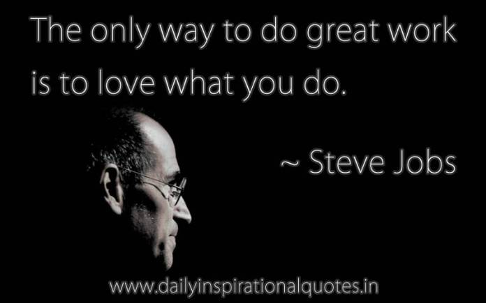 The only way to do great work is to love what you do. ~ Steve Jobs