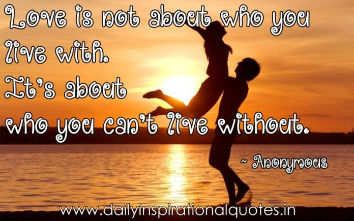 Love is not about who you live with. It's about who you can't live without. ~ Anonymous