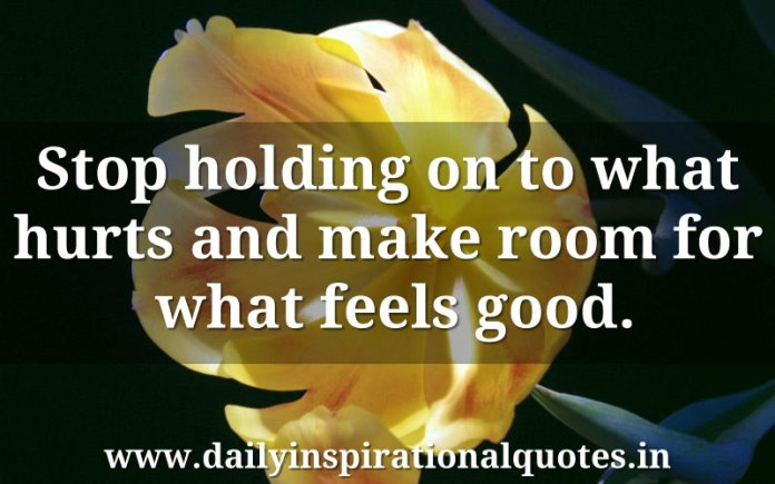 Stop holding on to what hurts and make room for what feels good. ~ Anonymous