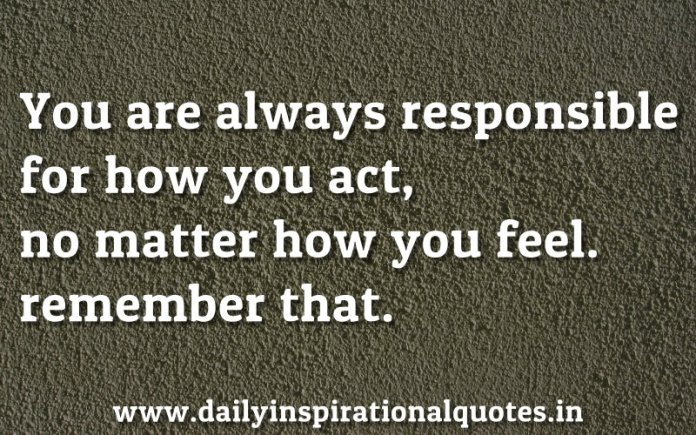 You are always responsible for how you act, no matter how you feel. remember that. ~ Anonymous